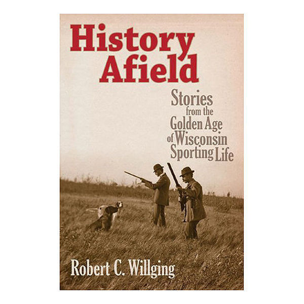 Picture of History Afield: Stories from the Golden Age of Wisconsin Sporting Life