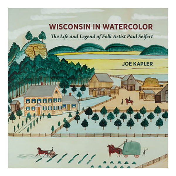 Picture of Wisconsin in Watercolor: The Life and Legend of Folk Artist Paul Seifert