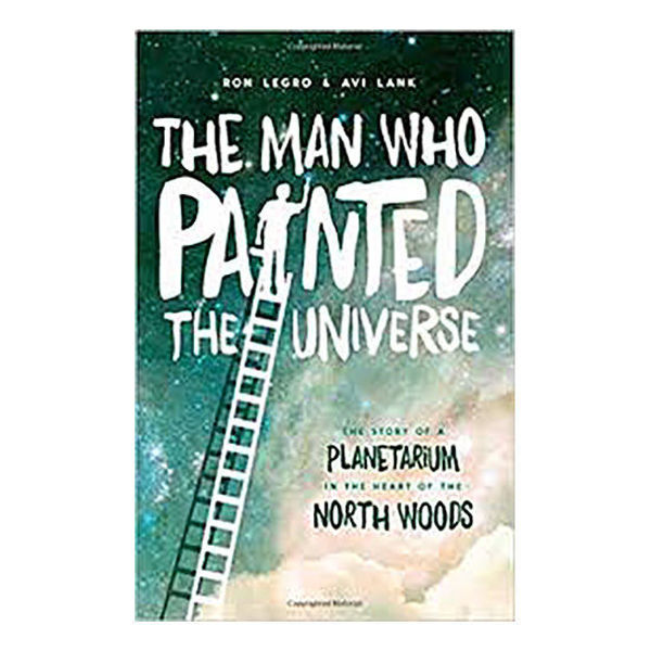 Picture of The Man Who Painted The Universe: The Story of a Planetarium in the Heart of the North Woods