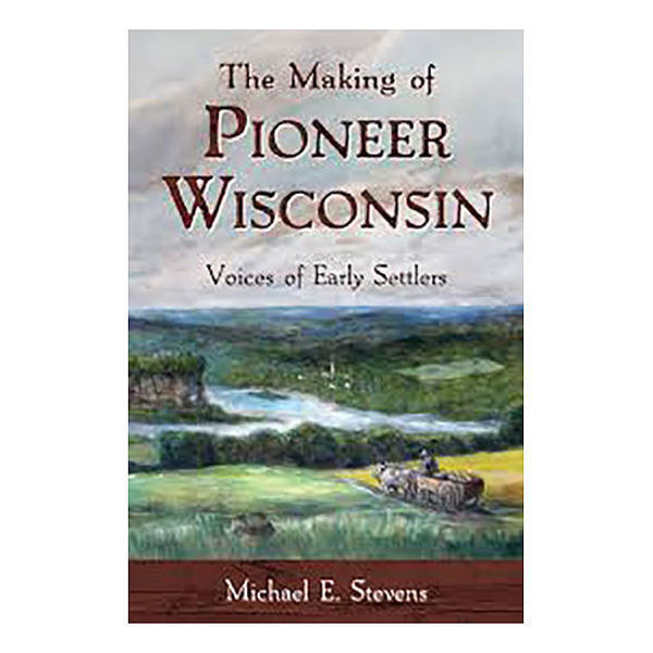 Picture of The Making of Pioneer Wisconsin: Voices of Early Settlers