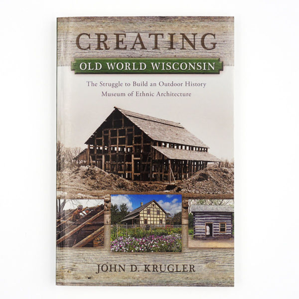 Creating Old World Wisconsin: The Struggle to Build an Outdoor History Museum of Ethnic Architecture