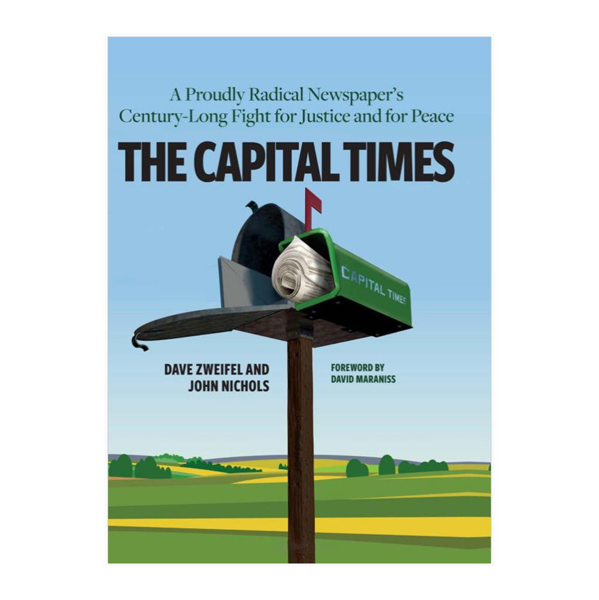 The Capital Times: A Proudly Radical Newspaper's Century Long Fight for Justice and Peace