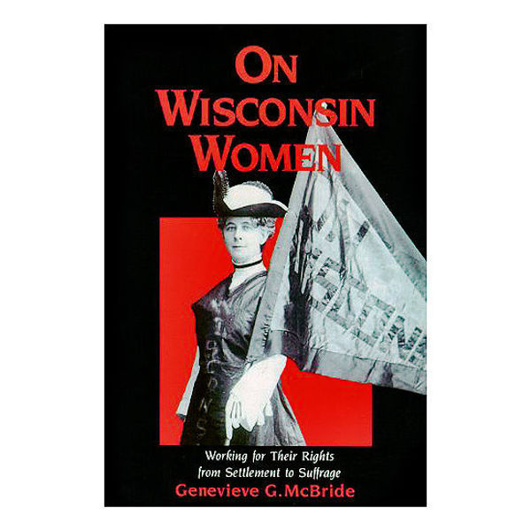 On Wisconsin Women: Working for Their Rights from Settlement to Suffrage