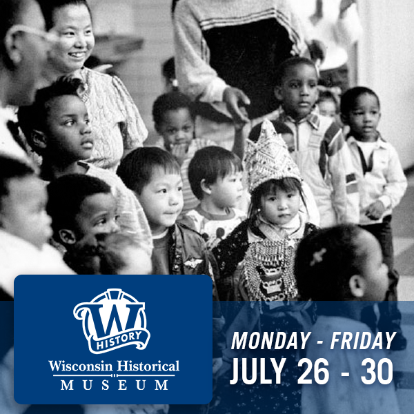 Wisconsin Historical Museum, Monday through Friday, July 26 - 30