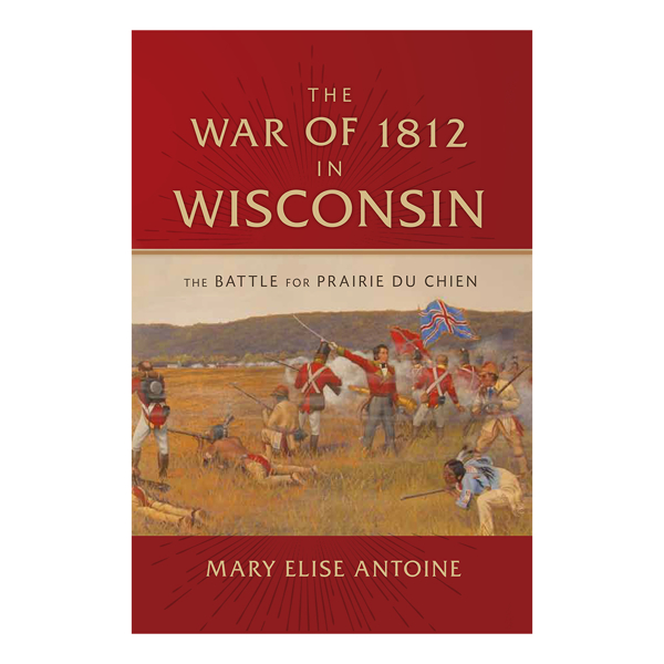 The War of 1812 in Wisconsin: The Battle for Prairie du Chien